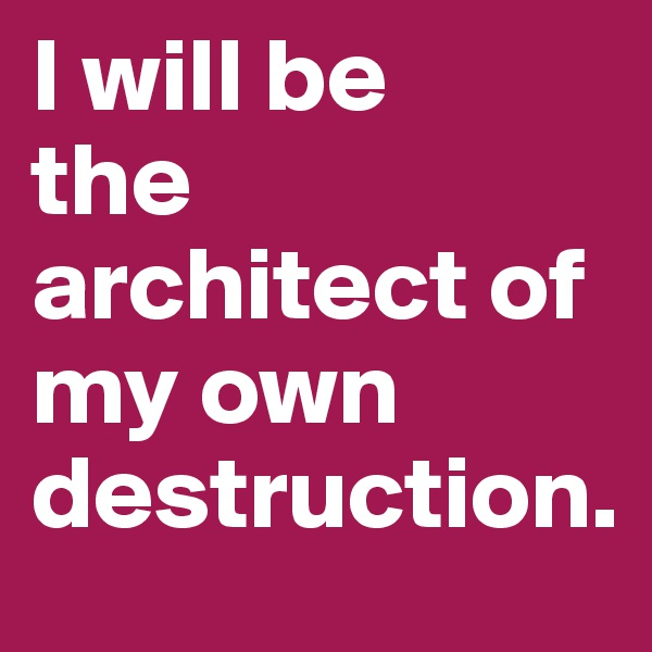 I will be the architect of my own destruction.