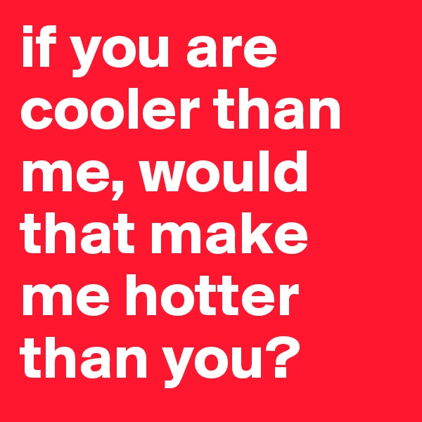 if you are cooler than me, would that make me hotter than you?