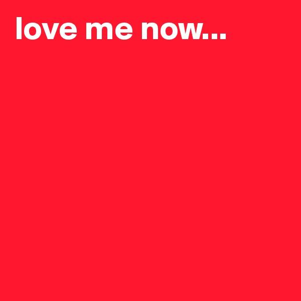 love me now...