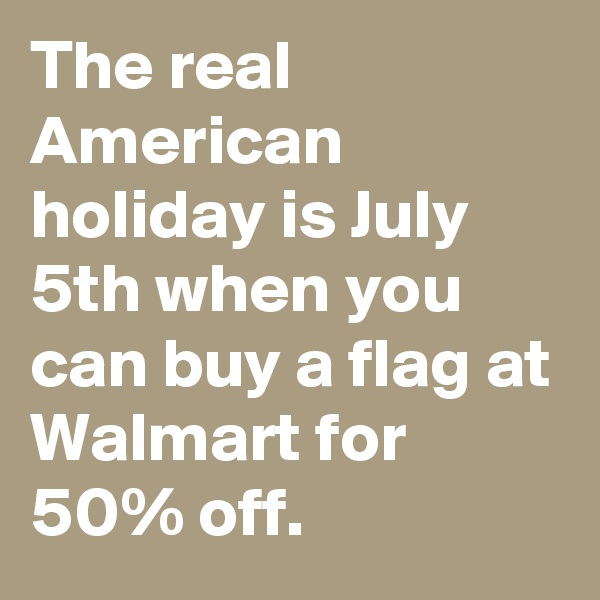 The real American holiday is July 5th when you can buy a flag at Walmart for 50% off.