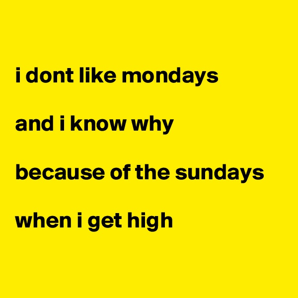 i dont like mondays  and i know why  because of the sundays  when i get high