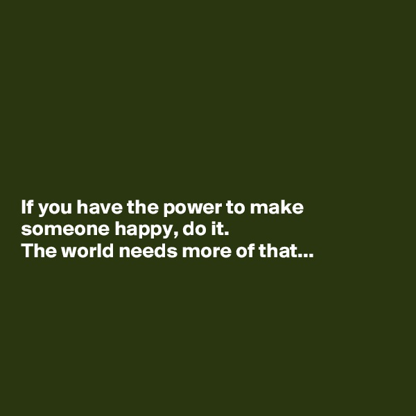 If you have the power to make someone happy, do it. The world needs more of that...