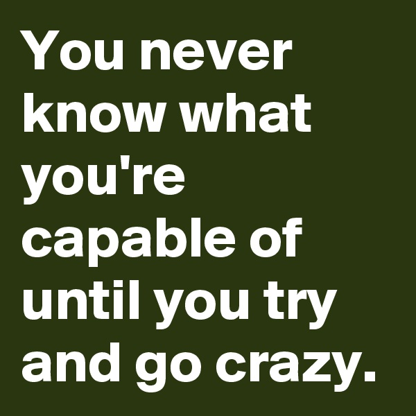 You never know what you're capable of until you try and go crazy.