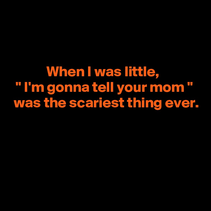 """When I was little,  """" I'm gonna tell your mom """"  was the scariest thing ever."""