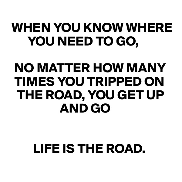 WHEN YOU KNOW WHERE            YOU NEED TO GO,     NO MATTER HOW MANY      TIMES YOU TRIPPED ON     THE ROAD, YOU GET UP                     AND GO             LIFE IS THE ROAD.