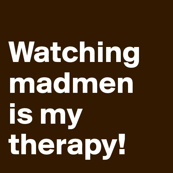 Watching madmen is my therapy!