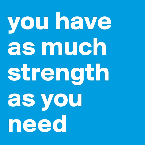 you have as much strength as you need