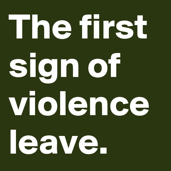 The first sign of violence leave.