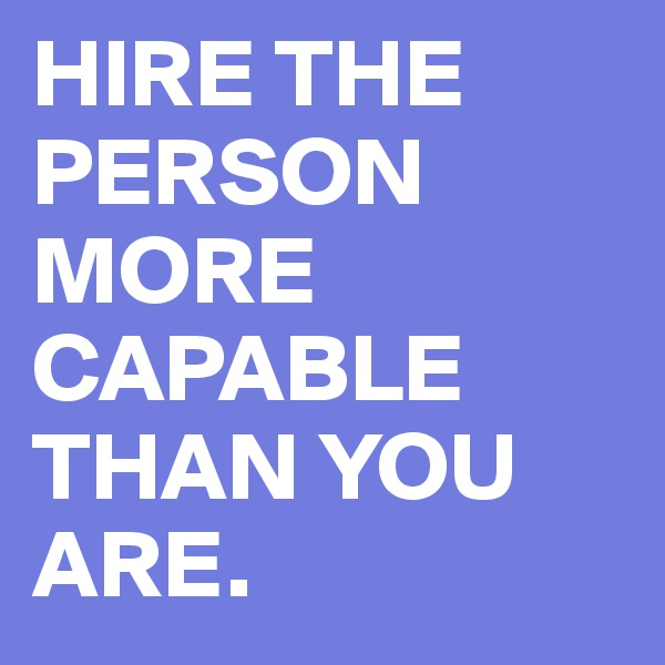 HIRE THE PERSON MORE CAPABLE THAN YOU ARE.