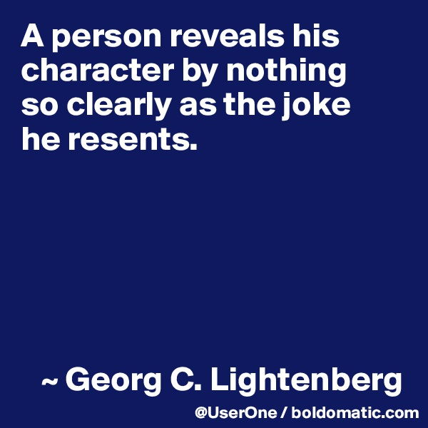 A person reveals his character by nothing so clearly as the joke he resents.          ~ Georg C. Lightenberg
