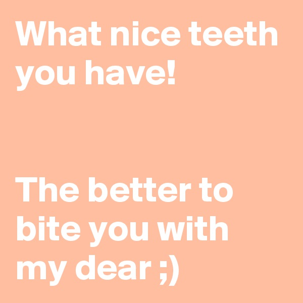 What nice teeth you have!   The better to bite you with my dear ;)