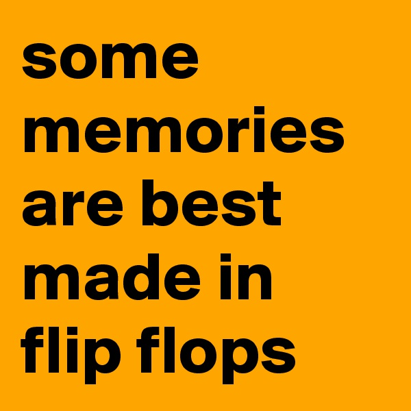 some memories are best made in flip flops