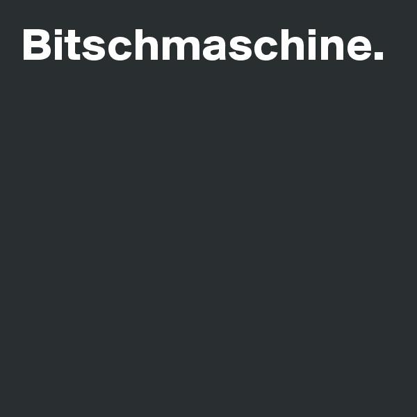 Bitschmaschine.