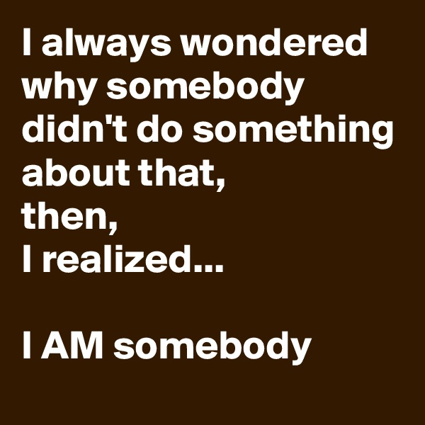 I always wondered why somebody didn't do something about that,  then,  I realized...  I AM somebody