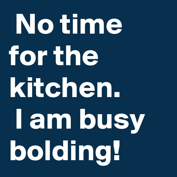 No time for the kitchen.  I am busy bolding!