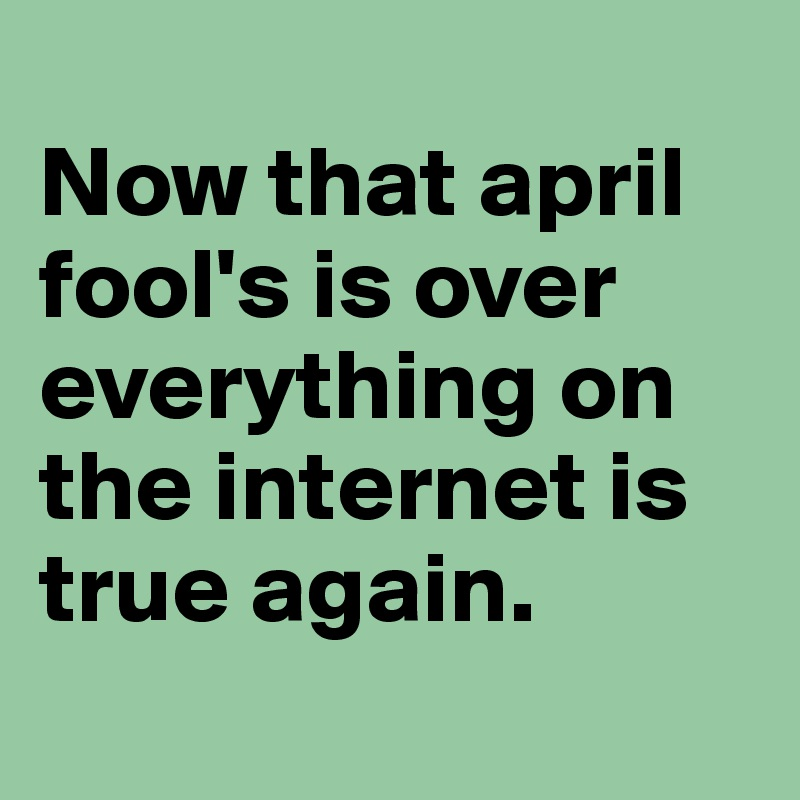 Now that april fool's is over everything on the internet is true again.