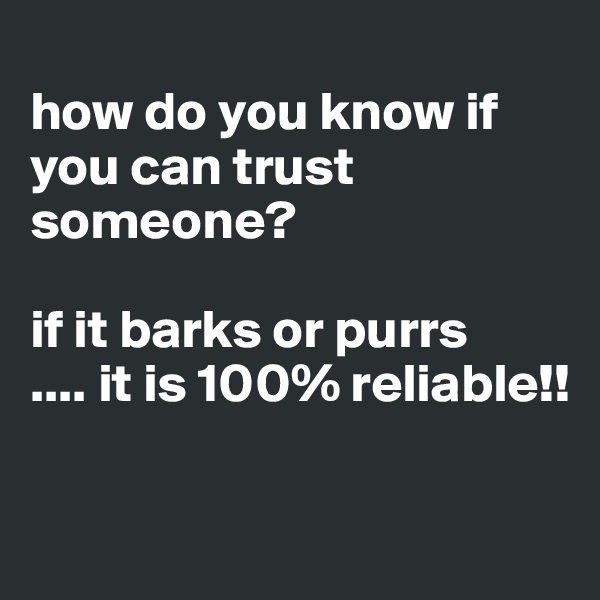 how do you know if you can trust someone?  if it barks or purrs .... it is 100% reliable!!