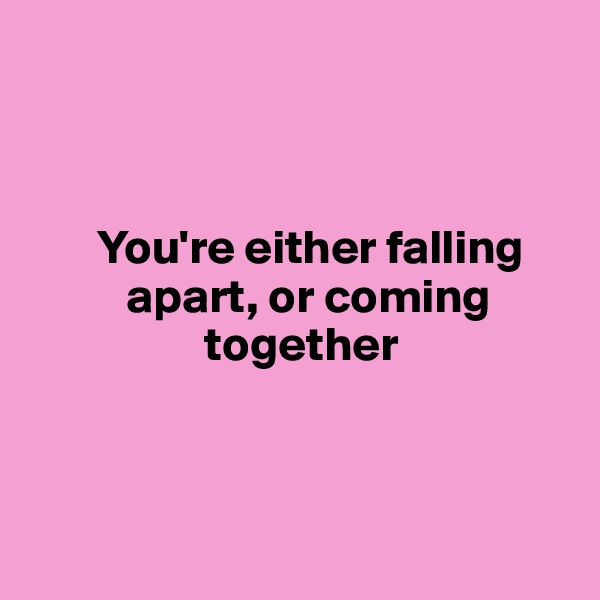 You're either falling                  apart, or coming                          together