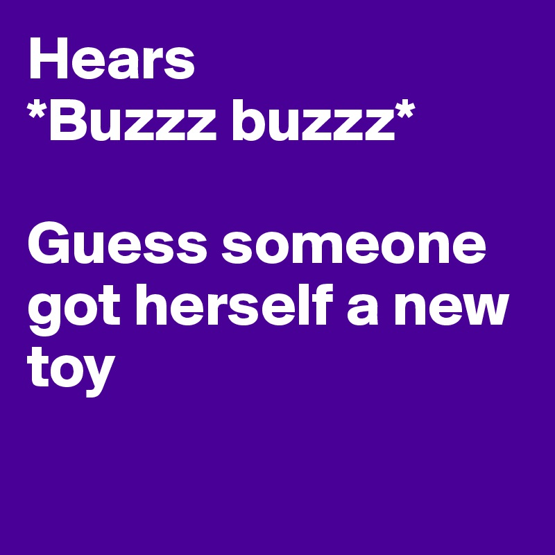 Hears  *Buzzz buzzz*   Guess someone got herself a new toy