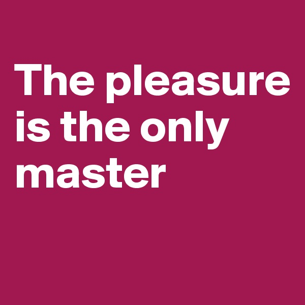 The pleasure is the only master
