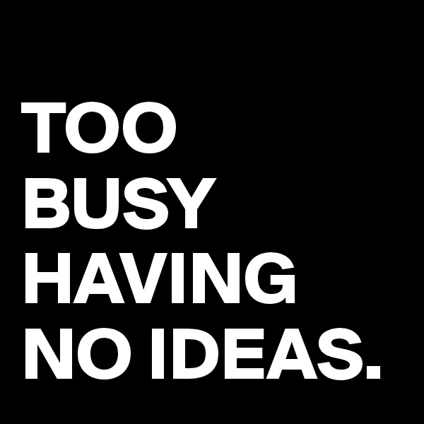 TOO  BUSY HAVING NO IDEAS.