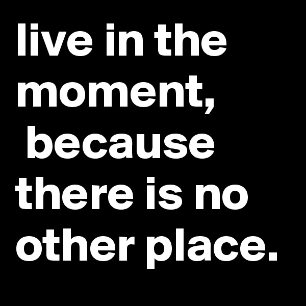 live in the moment,  because there is no other place.