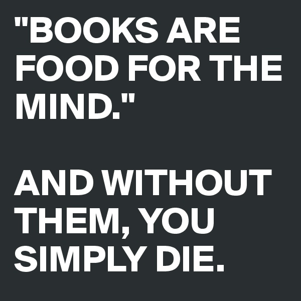 """BOOKS ARE FOOD FOR THE MIND.""  AND WITHOUT THEM, YOU SIMPLY DIE."