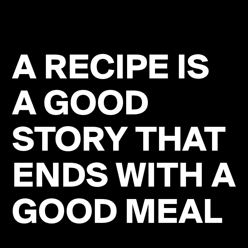 A RECIPE IS A GOOD STORY THAT ENDS WITH A GOOD MEAL