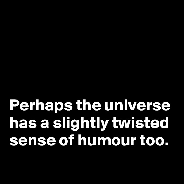 Perhaps the universe has a slightly twisted sense of humour too.