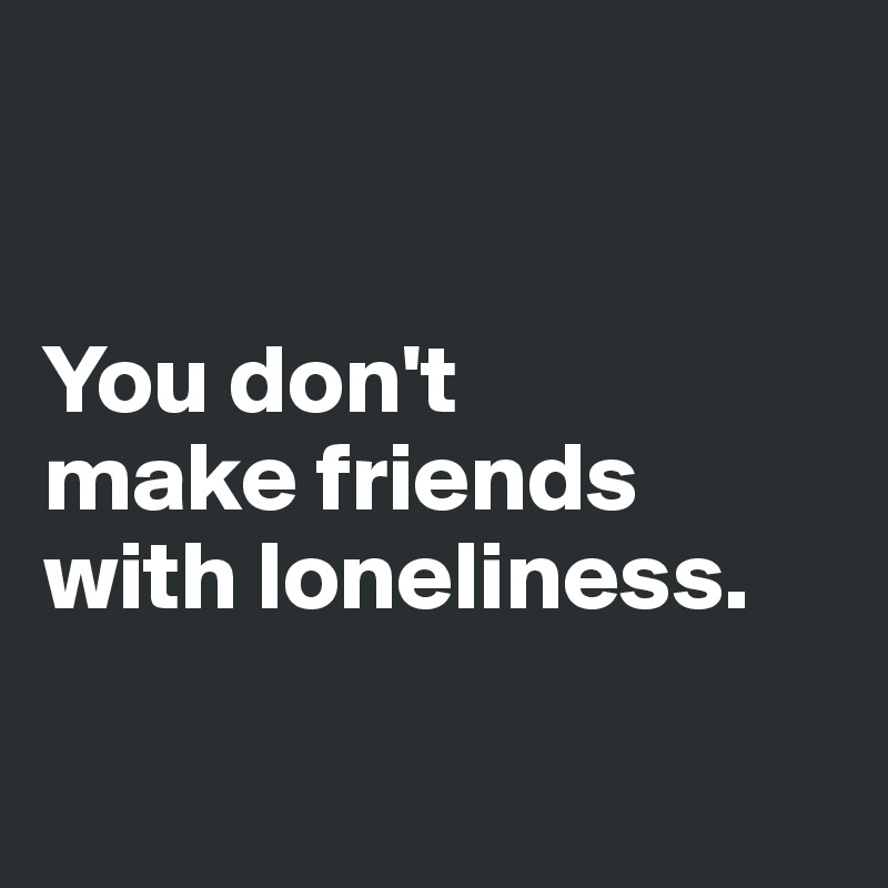 You don't  make friends with loneliness.