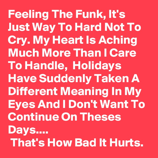 Feeling The Funk, It's Just Way To Hard Not To Cry. My Heart Is Aching Much More Than I Care To Handle,  Holidays Have Suddenly Taken A Different Meaning In My Eyes And I Don't Want To Continue On Theses Days....  That's How Bad It Hurts.