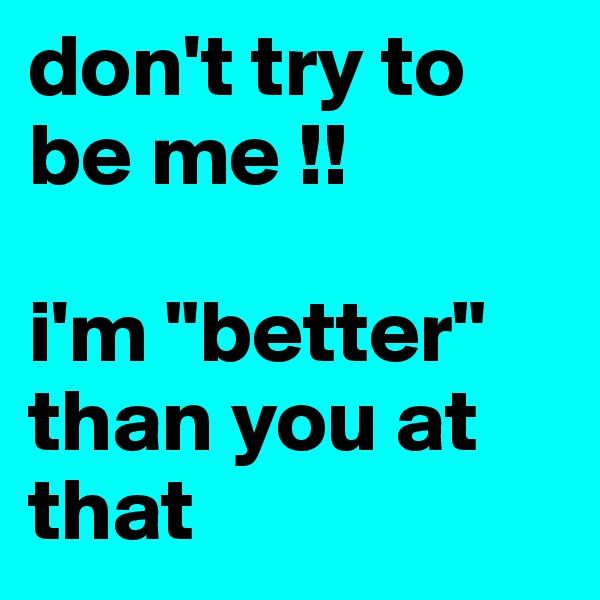 "don't try to be me !!  i'm ""better"" than you at that"