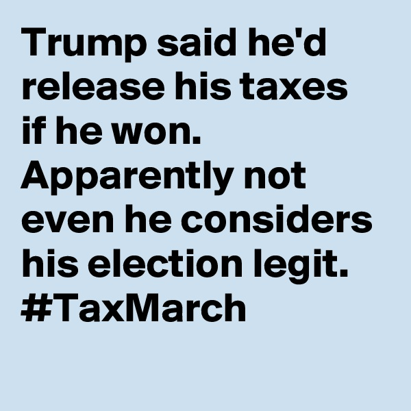 Trump said he'd release his taxes if he won. Apparently not even he considers his election legit. #TaxMarch