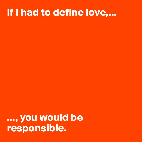 If I had to define love,...          ..., you would be responsible.