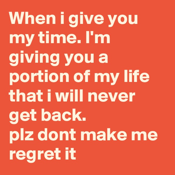 When i give you my time. I'm giving you a portion of my life that i will never get back. plz dont make me regret it
