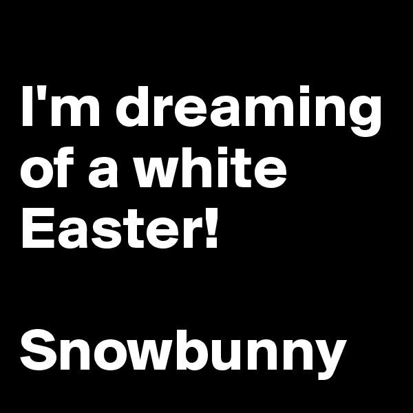 I'm dreaming of a white Easter!  Snowbunny
