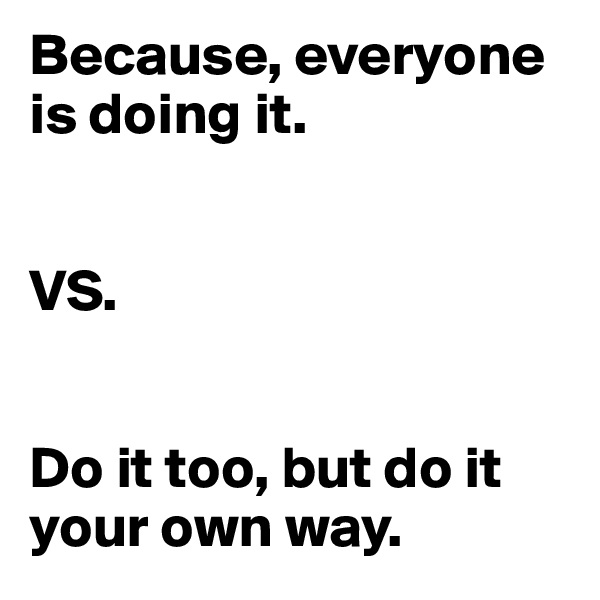Because, everyone is doing it.   VS.   Do it too, but do it your own way.