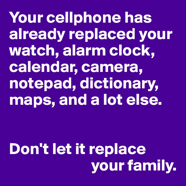 Your cellphone has already replaced your watch, alarm clock, calendar, camera, notepad, dictionary, maps, and a lot else.   Don't let it replace                           your family.
