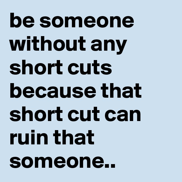 be someone without any short cuts because that short cut can ruin that someone..