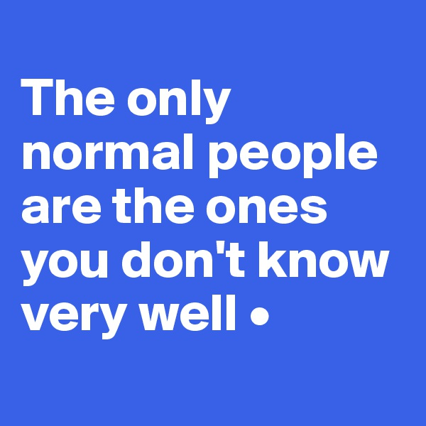 The only normal people are the ones you don't know very well •