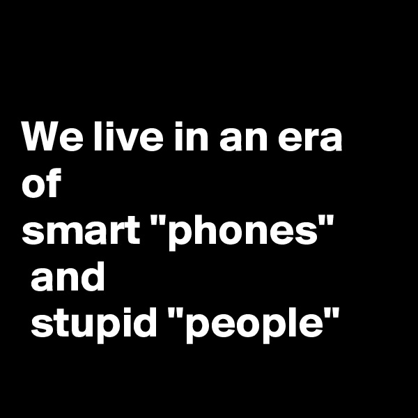 "We live in an era of  smart ""phones""  and  stupid ""people"""
