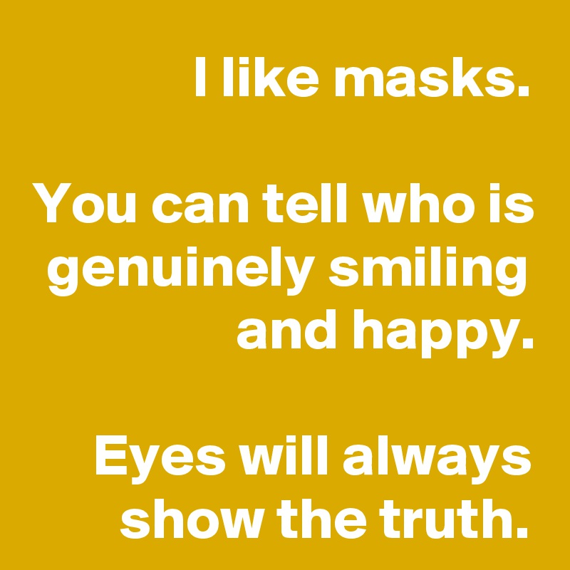 I like masks.  You can tell who is genuinely smiling and happy.  Eyes will always show the truth.