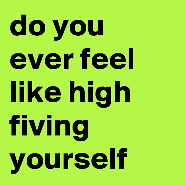 do you ever feel like high fiving yourself