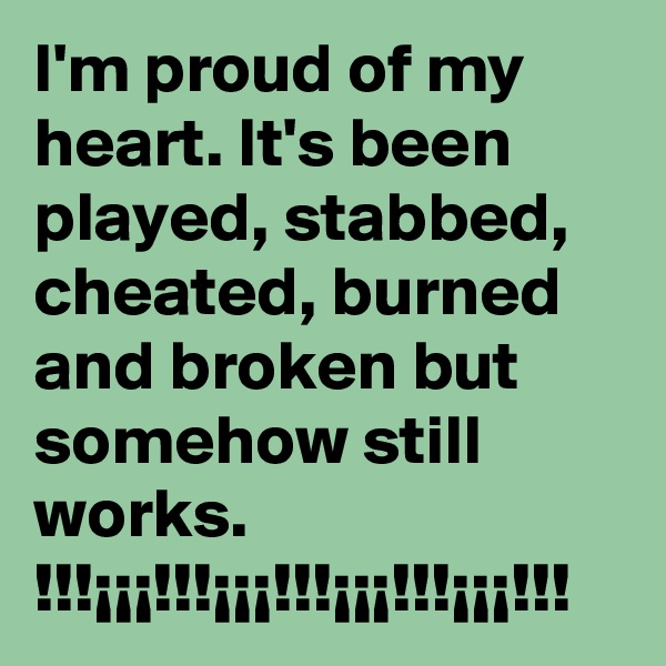 I'm proud of my heart. It's been played, stabbed, cheated, burned and broken but somehow still works.     !!!¡¡¡!!!¡¡¡!!!¡¡¡!!!¡¡¡!!!