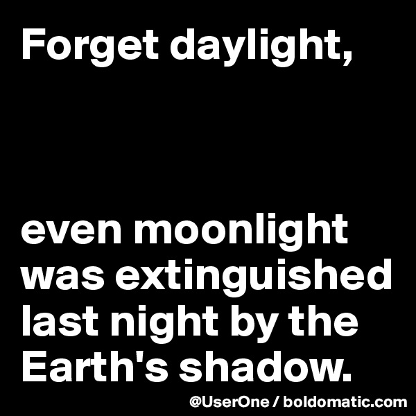 Forget daylight,    even moonlight was extinguished last night by the Earth's shadow.