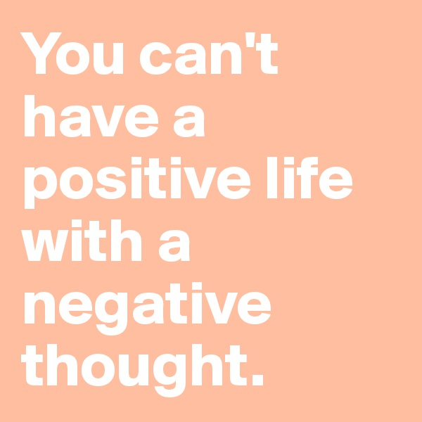 You can't have a positive life with a negative thought.