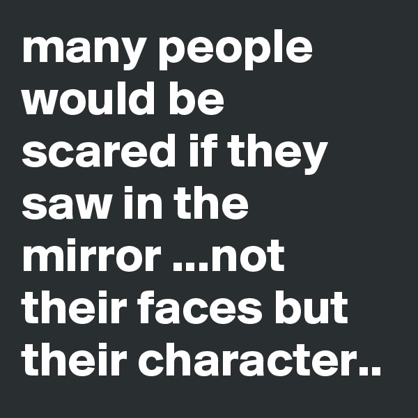 many people would be scared if they saw in the mirror ...not their faces but their character..