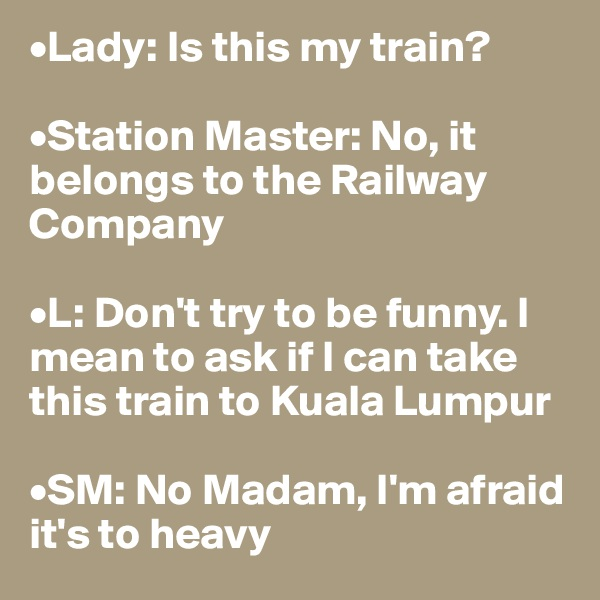 •Lady: Is this my train?  •Station Master: No, it belongs to the Railway Company  •L: Don't try to be funny. I mean to ask if I can take this train to Kuala Lumpur  •SM: No Madam, I'm afraid it's to heavy