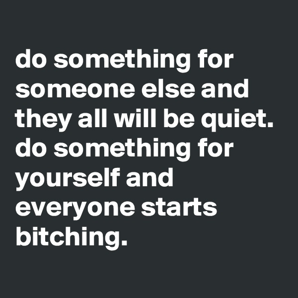 do something for someone else and they all will be quiet. do something for yourself and everyone starts bitching.