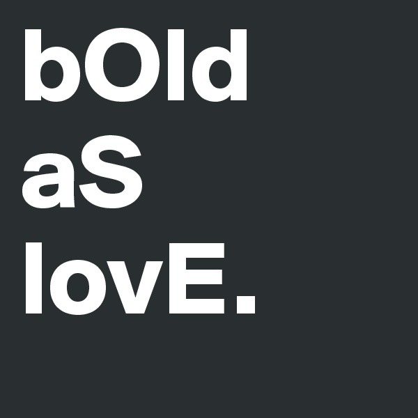 bOld aS lovE.